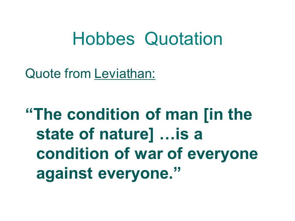 Hobbes Quotation Quote from Leviathan: The condition of man [in the state of nature] …is a condition of war of everyone against everyone.